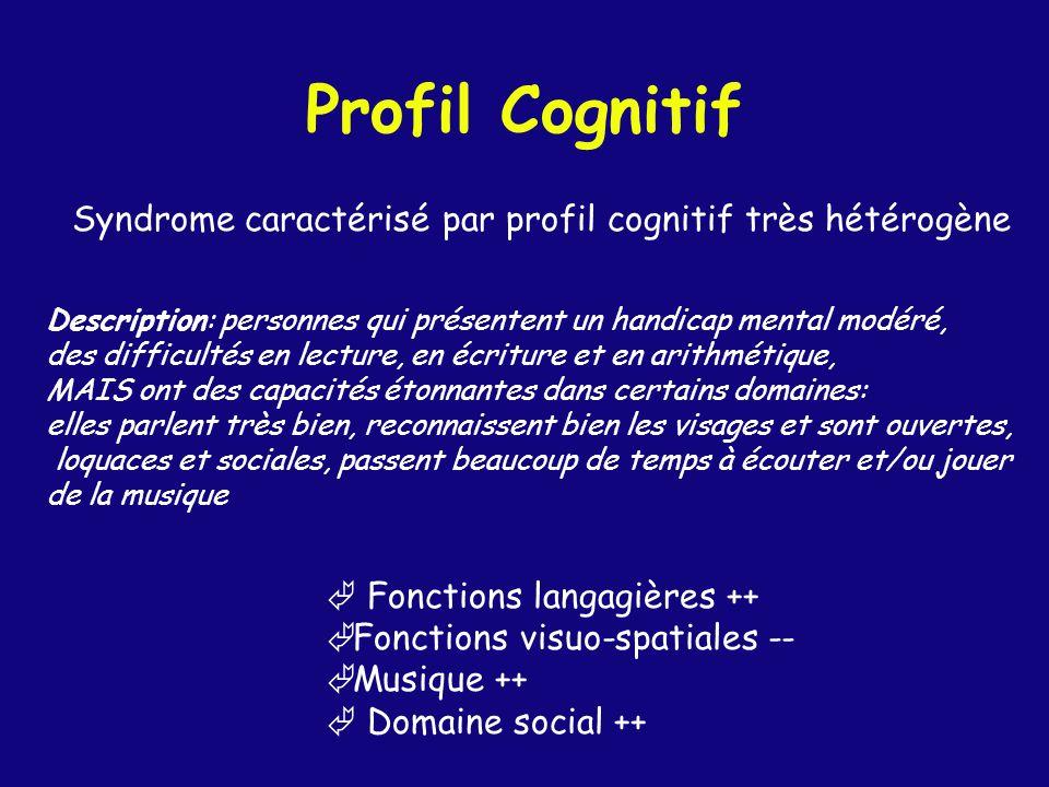 Profil Cognitif Syndrome caractérisé par profil cognitif très hétérogène Fonctions langagières ++ Ã Fonctions visuo-spatiales -- Ã Musique ++ Domaine social ++ Description: personnes qui présentent un handicap mental modéré, des difficultés en lecture, en écriture et en arithmétique, MAIS ont des capacités étonnantes dans certains domaines: elles parlent très bien, reconnaissent bien les visages et sont ouvertes, loquaces et sociales, passent beaucoup de temps à écouter et/ou jouer de la musique