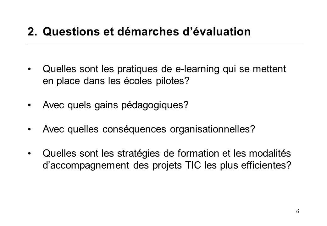 6 2.Questions et démarches dévaluation Quelles sont les pratiques de e-learning qui se mettent en place dans les écoles pilotes? Avec quels gains péda