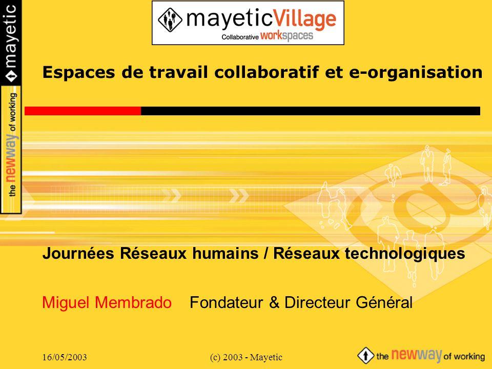 16/05/2003(c) 2003 - Mayeticp.22 Rex : e-Organisation Mayetic Originalité Mayetic = une e-Organisation depuis 1996 –1ère société française 100% en télétravail –30 personnes à ce jour –Un modèle unique et formalisé (thèse de 3ème cycle en cours) Quatre piliers –Système dinformation collaboratif (vital à la bonne marche) –Niveaux hiérarchiques minimum et management à distance –Rémunération fixe + variable pour toutes les fonctions –100% mobile (bureaux fixes ou de proximité, télétravail, …) Bienfaits –Turn over quasi inexistant –Réactivité maximale pour les clients –Équilibre vie professionnelle / familiale amélioré –Capacité à travailler de nimporte où (grèves )