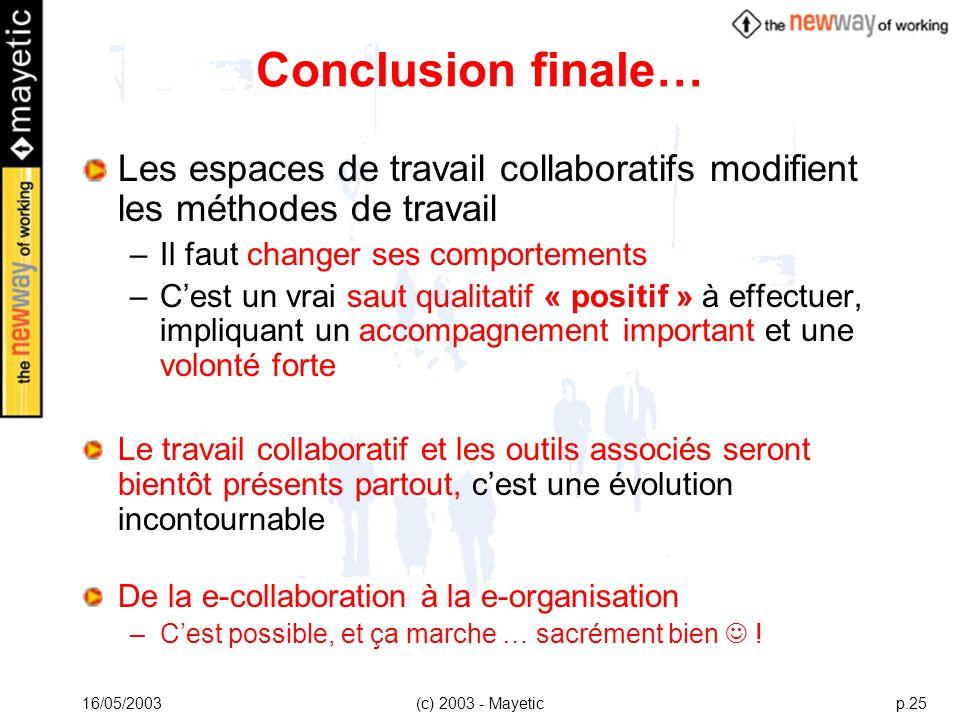 16/05/2003(c) 2003 - Mayeticp.25 Conclusion finale… Les espaces de travail collaboratifs modifient les méthodes de travail –Il faut changer ses compor