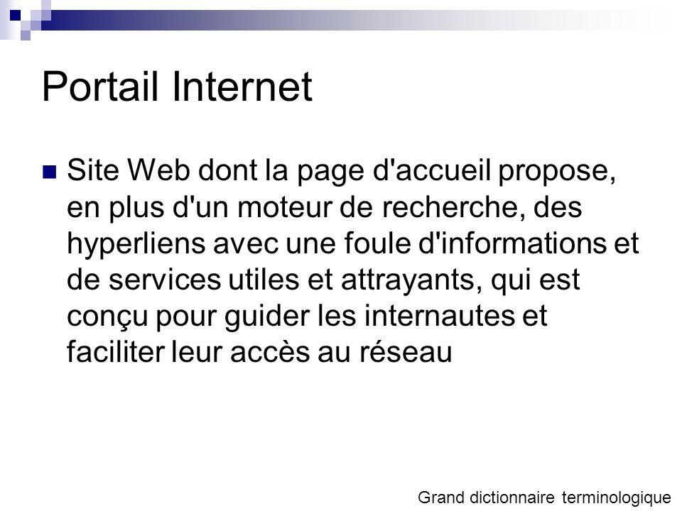 Portail Internet Site Web dont la page d accueil propose, en plus d un moteur de recherche, des hyperliens avec une foule d informations et de services utiles et attrayants, qui est conçu pour guider les internautes et faciliter leur accès au réseau Grand dictionnaire terminologique