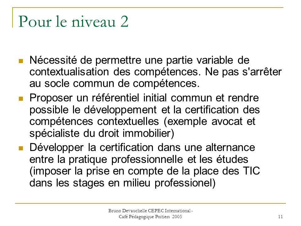 Bruno Devauchelle CEPEC International - Café Pédagogique Poitiers 2005 11 Pour le niveau 2 Nécessité de permettre une partie variable de contextualisation des compétences.