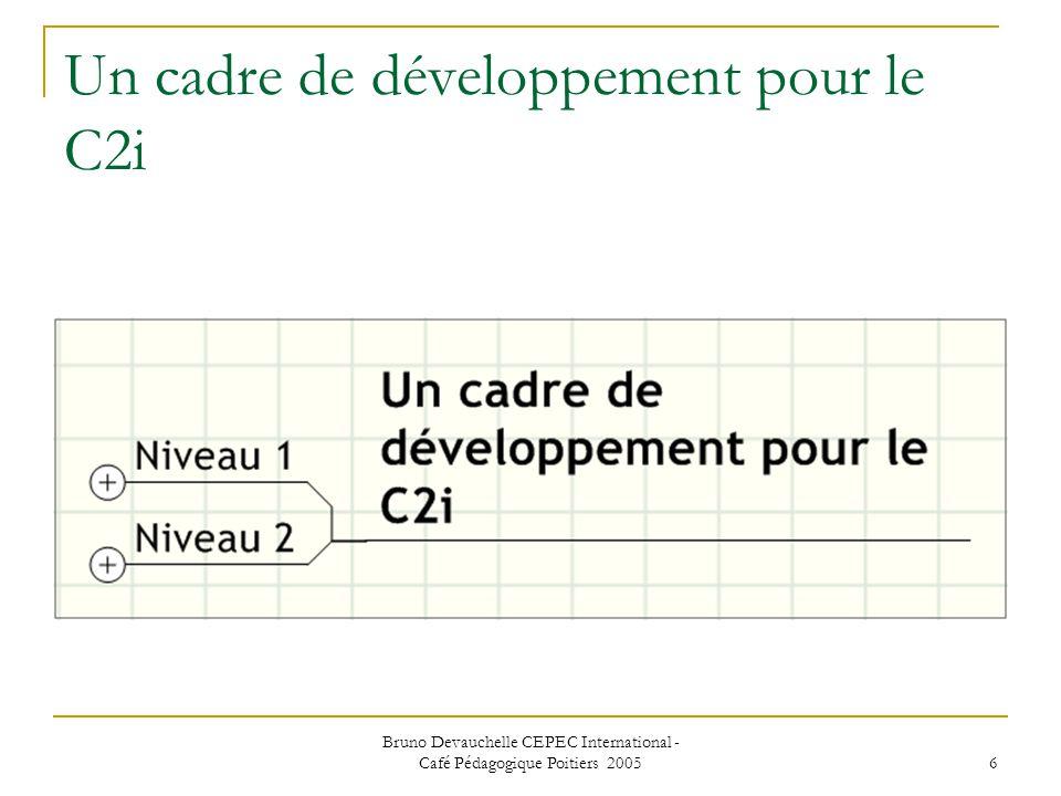 Bruno Devauchelle CEPEC International - Café Pédagogique Poitiers 2005 6 Un cadre de développement pour le C2i