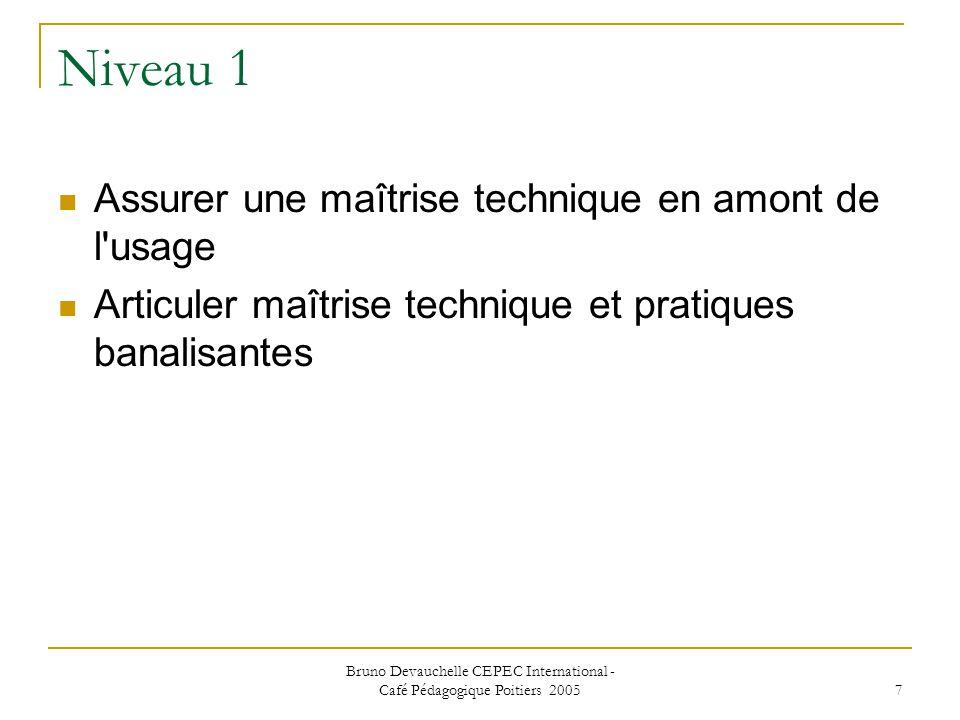Bruno Devauchelle CEPEC International - Café Pédagogique Poitiers 2005 7 Niveau 1 Assurer une maîtrise technique en amont de l usage Articuler maîtrise technique et pratiques banalisantes