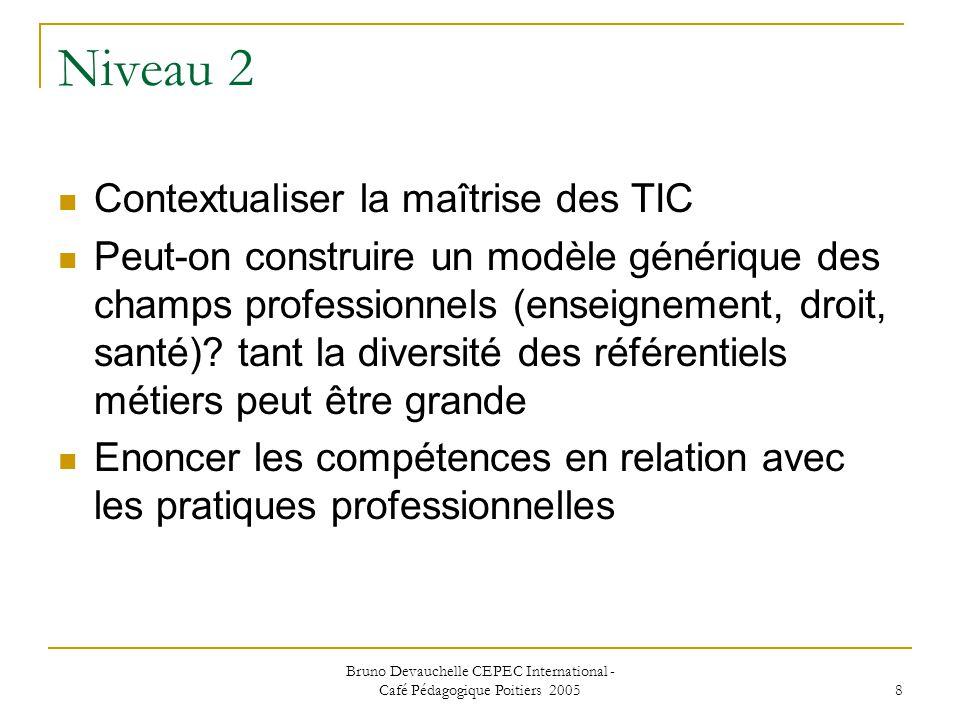 Bruno Devauchelle CEPEC International - Café Pédagogique Poitiers 2005 8 Niveau 2 Contextualiser la maîtrise des TIC Peut-on construire un modèle générique des champs professionnels (enseignement, droit, santé).