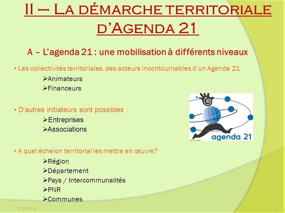 II – La démarche territoriale dAgenda 21 07/06/20146 A – Lagenda 21 : une mobilisation à différents niveaux Les collectivités territoriales, des acteu