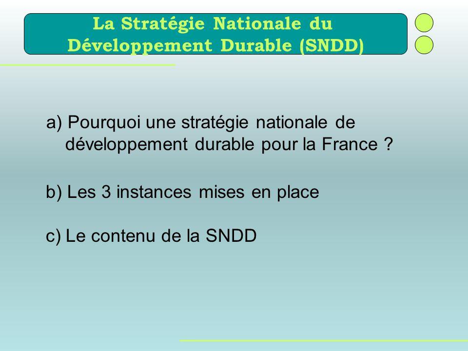 a) Pourquoi une stratégie nationale de développement durable pour la France ? b) Les 3 instances mises en place c) Le contenu de la SNDD La Stratégie