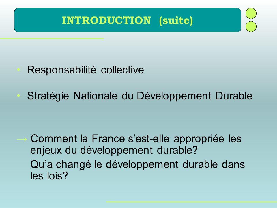 INTRODUCTION (suite) Responsabilité collective Stratégie Nationale du Développement Durable Comment la France sest-elle appropriée les enjeux du dével