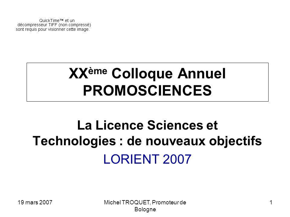 19 mars 2007Michel TROQUET, Promoteur de Bologne 1 XX ème Colloque Annuel PROMOSCIENCES La Licence Sciences et Technologies : de nouveaux objectifs LORIENT 2007