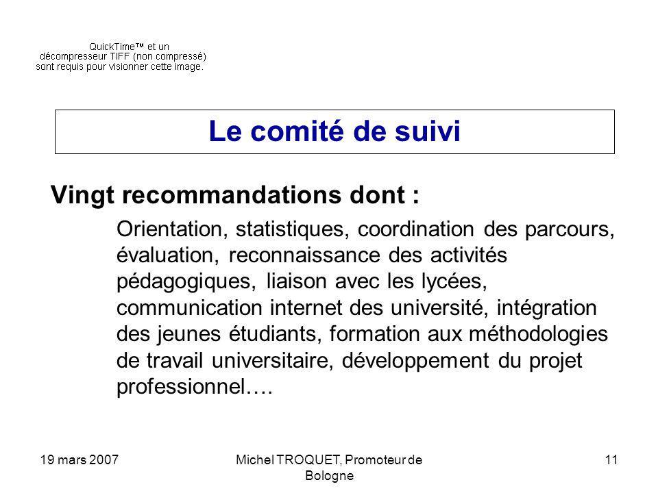 19 mars 2007Michel TROQUET, Promoteur de Bologne 11 Le comité de suivi Vingt recommandations dont : Orientation, statistiques, coordination des parcou