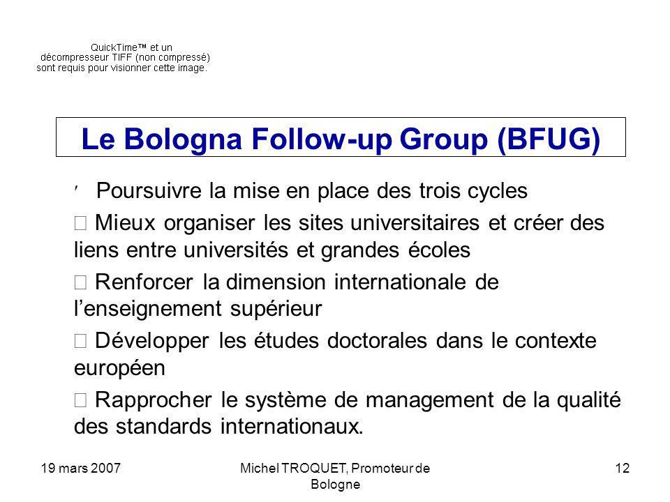 19 mars 2007Michel TROQUET, Promoteur de Bologne 12 Le Bologna Follow-up Group (BFUG) Poursuivre la mise en place des trois cycles Mieux organiser les