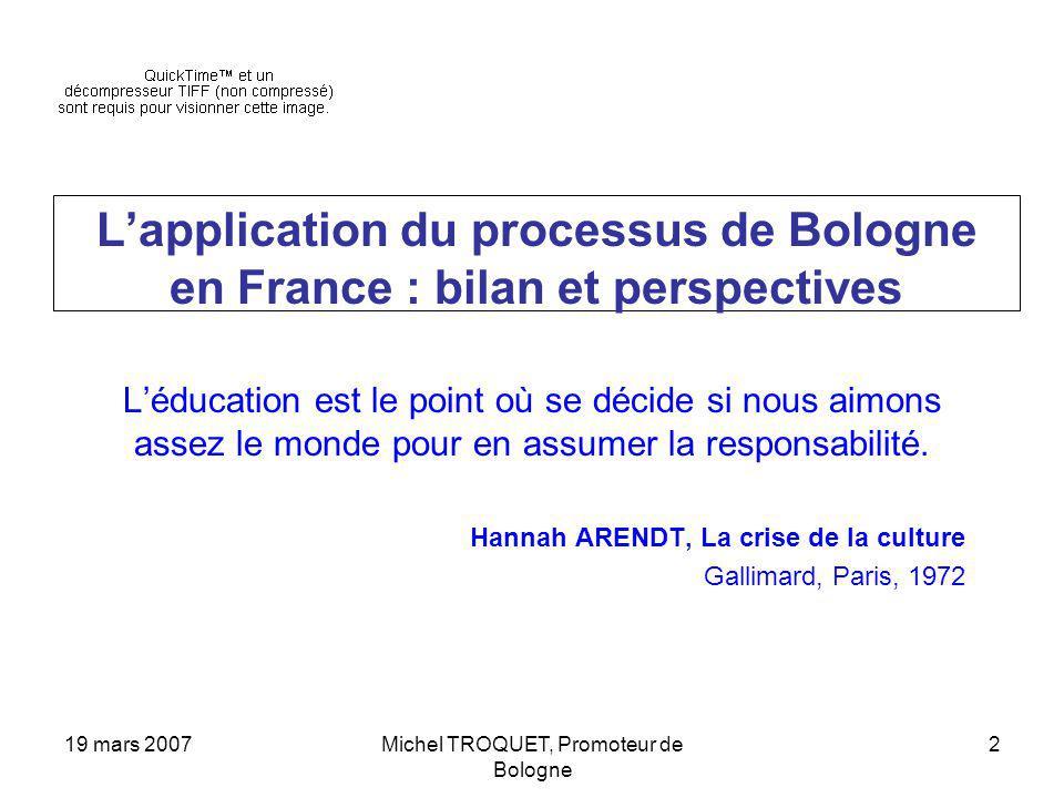 19 mars 2007Michel TROQUET, Promoteur de Bologne 2 Lapplication du processus de Bologne en France : bilan et perspectives Léducation est le point où se décide si nous aimons assez le monde pour en assumer la responsabilité.