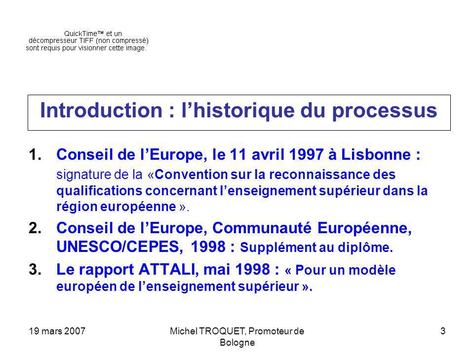 19 mars 2007Michel TROQUET, Promoteur de Bologne 3 Introduction : lhistorique du processus 1.Conseil de lEurope, le 11 avril 1997 à Lisbonne : signature de la «Convention sur la reconnaissance des qualifications concernant lenseignement supérieur dans la région européenne ».