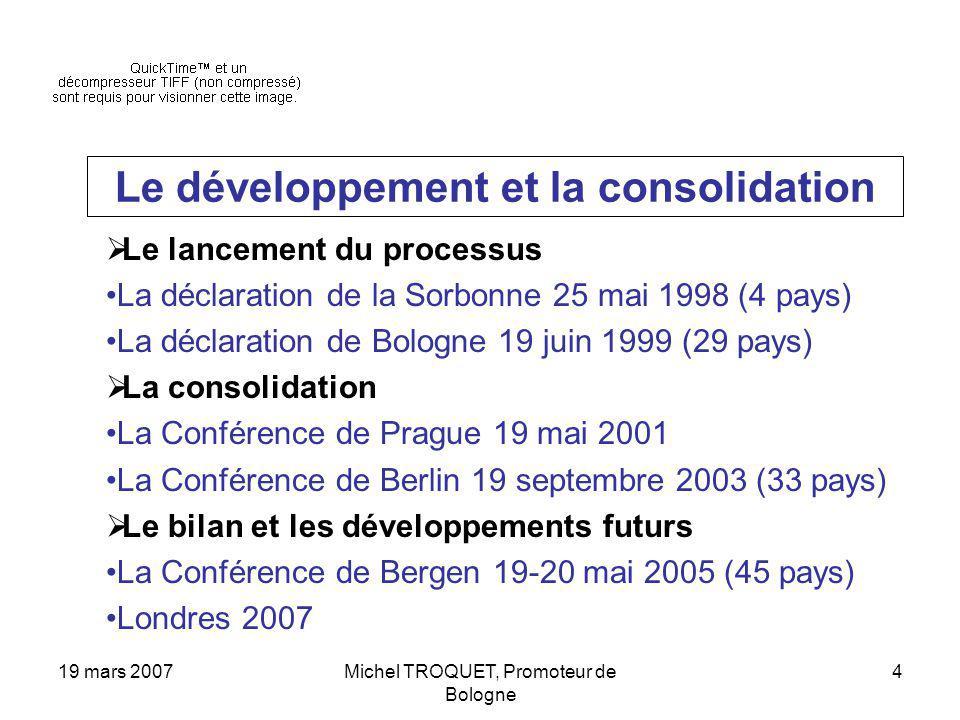 19 mars 2007Michel TROQUET, Promoteur de Bologne 4 Le développement et la consolidation Le lancement du processus La déclaration de la Sorbonne 25 mai