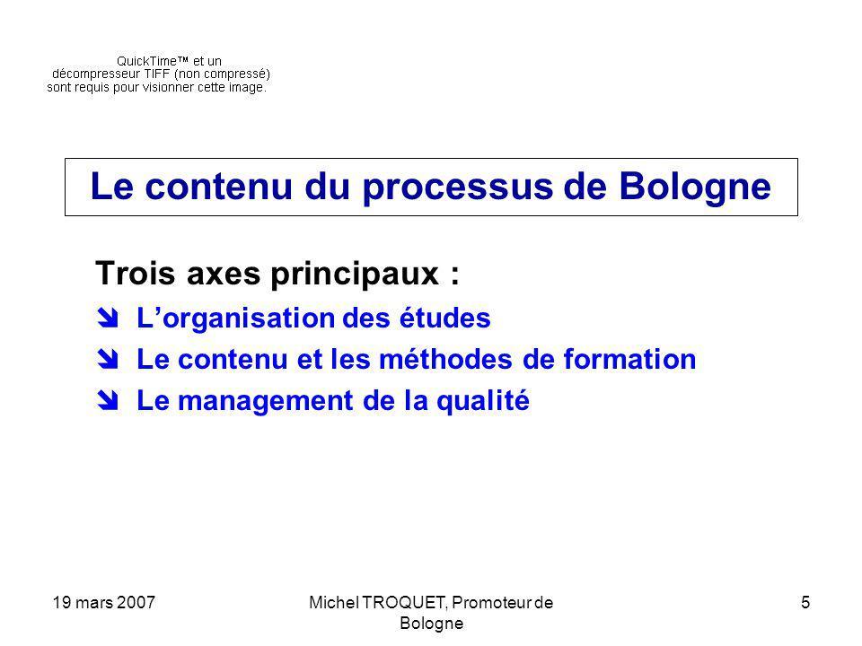 19 mars 2007Michel TROQUET, Promoteur de Bologne 5 Le contenu du processus de Bologne Trois axes principaux : Lorganisation des études Le contenu et les méthodes de formation Le management de la qualité
