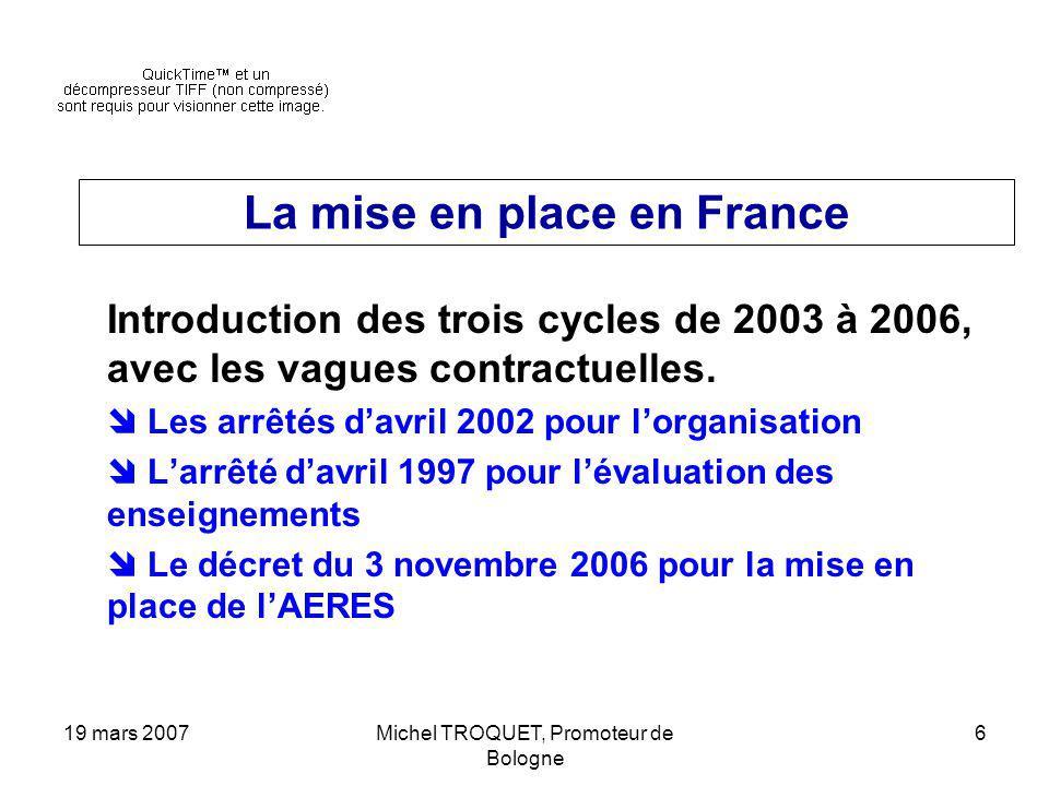 19 mars 2007Michel TROQUET, Promoteur de Bologne 6 La mise en place en France Introduction des trois cycles de 2003 à 2006, avec les vagues contractuelles.