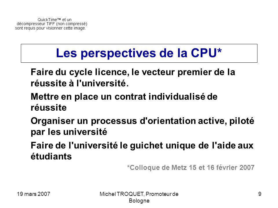 19 mars 2007Michel TROQUET, Promoteur de Bologne 9 Les perspectives de la CPU* Faire du cycle licence, le vecteur premier de la réussite à l université.