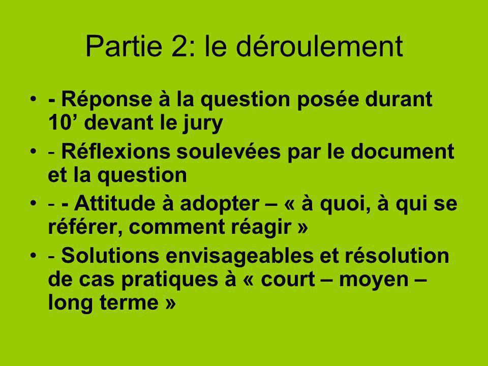 Partie 2: le déroulement - Réponse à la question posée durant 10 devant le jury - Réflexions soulevées par le document et la question - - Attitude à adopter – « à quoi, à qui se référer, comment réagir » - Solutions envisageables et résolution de cas pratiques à « court – moyen – long terme »