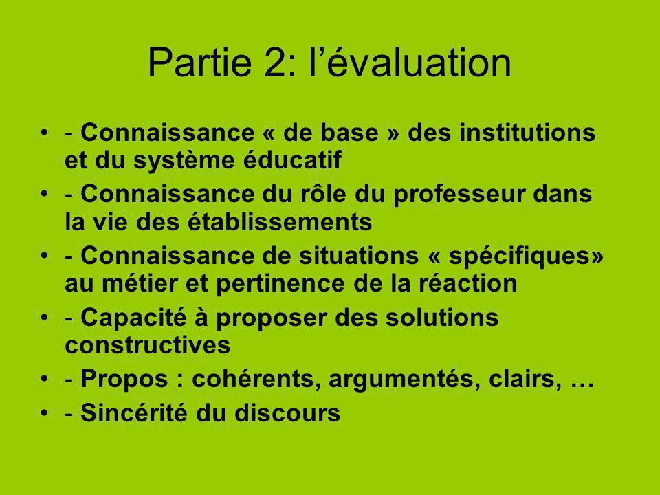 Partie 2: lévaluation - Connaissance « de base » des institutions et du système éducatif - Connaissance du rôle du professeur dans la vie des établissements - Connaissance de situations « spécifiques» au métier et pertinence de la réaction - Capacité à proposer des solutions constructives - Propos : cohérents, argumentés, clairs, … - Sincérité du discours
