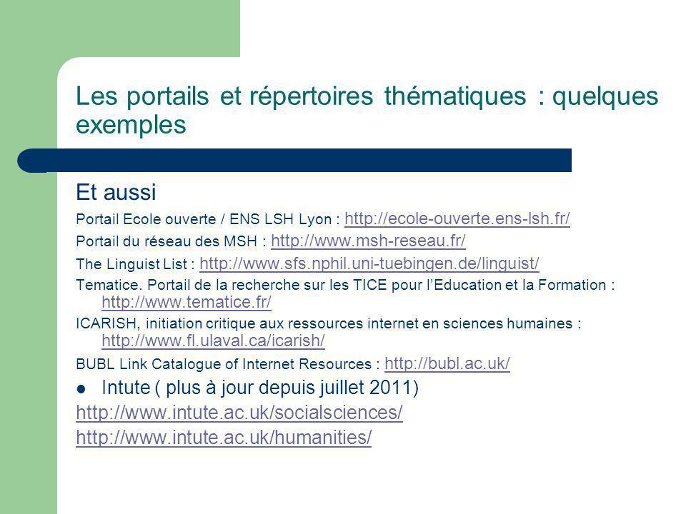 Les portails et répertoires thématiques : quelques exemples Et aussi Portail Ecole ouverte / ENS LSH Lyon : http://ecole-ouverte.ens-lsh.fr/ http://ecole-ouverte.ens-lsh.fr/ Portail du réseau des MSH : http://www.msh-reseau.fr/ http://www.msh-reseau.fr/ The Linguist List : http://www.sfs.nphil.uni-tuebingen.de/linguist/ http://www.sfs.nphil.uni-tuebingen.de/linguist/ Tematice.