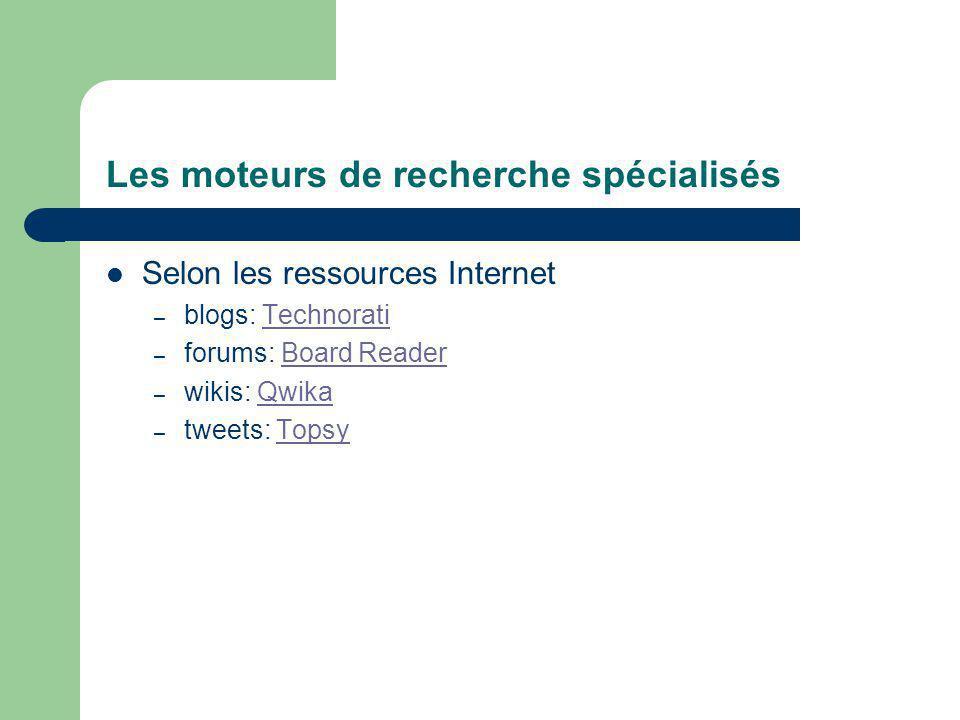 Les moteurs de recherche spécialisés Selon les ressources Internet – blogs: TechnoratiTechnorati – forums: Board ReaderBoard Reader – wikis: QwikaQwika – tweets: TopsyTopsy