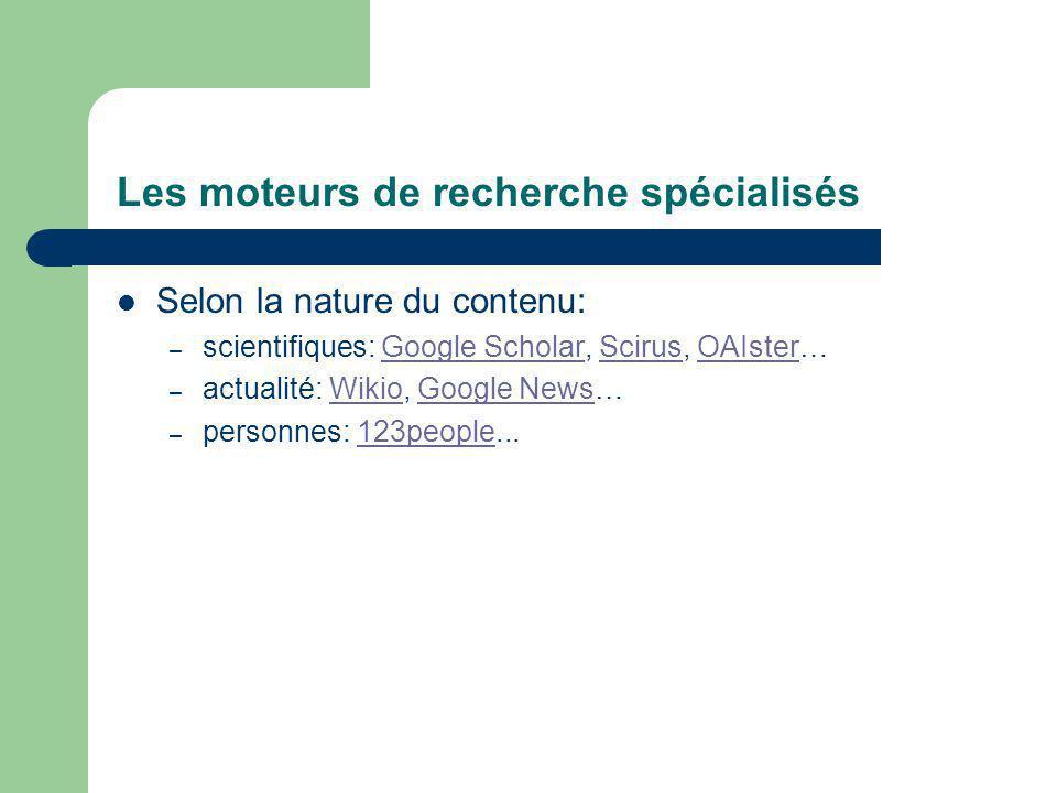 Les moteurs de recherche spécialisés Selon la nature du contenu: – scientifiques: Google Scholar, Scirus, OAIster…Google ScholarScirusOAIster – actualité: Wikio, Google News…WikioGoogle News – personnes: 123people...123people