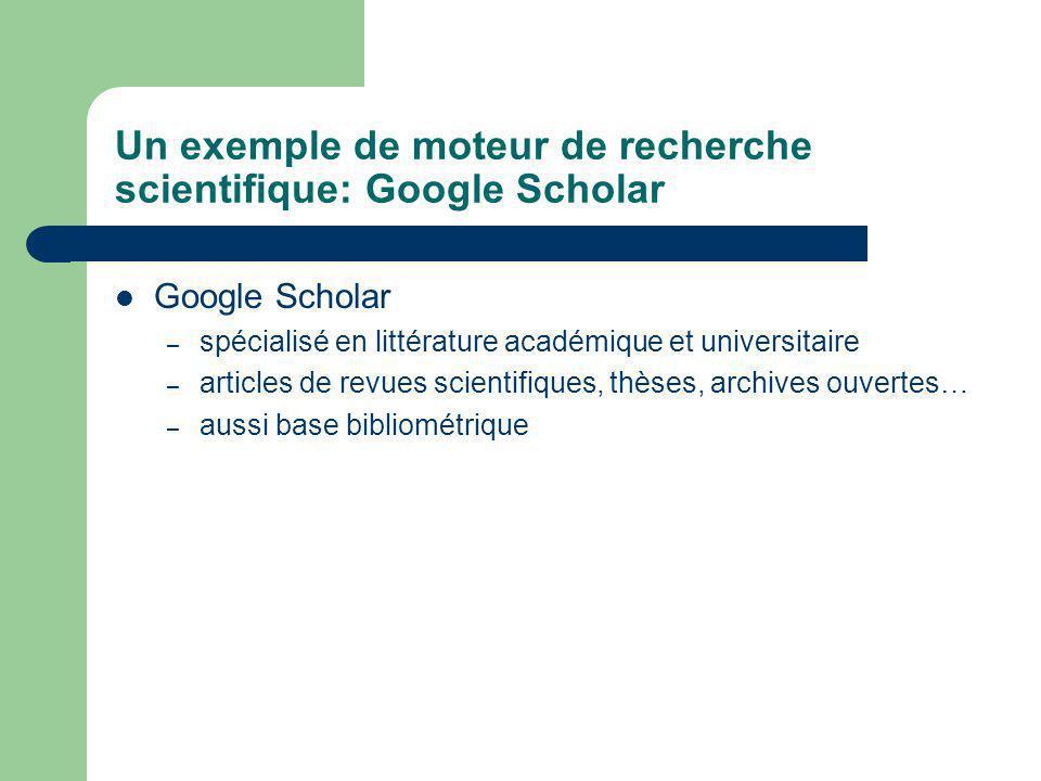 Un exemple de moteur de recherche scientifique: Google Scholar Google Scholar – spécialisé en littérature académique et universitaire – articles de revues scientifiques, thèses, archives ouvertes… – aussi base bibliométrique