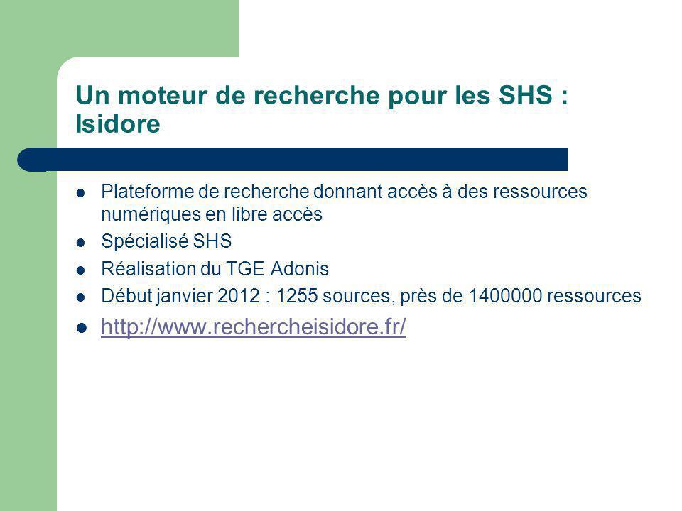 Un moteur de recherche pour les SHS : Isidore Plateforme de recherche donnant accès à des ressources numériques en libre accès Spécialisé SHS Réalisation du TGE Adonis Début janvier 2012 : 1255 sources, près de 1400000 ressources http://www.rechercheisidore.fr/