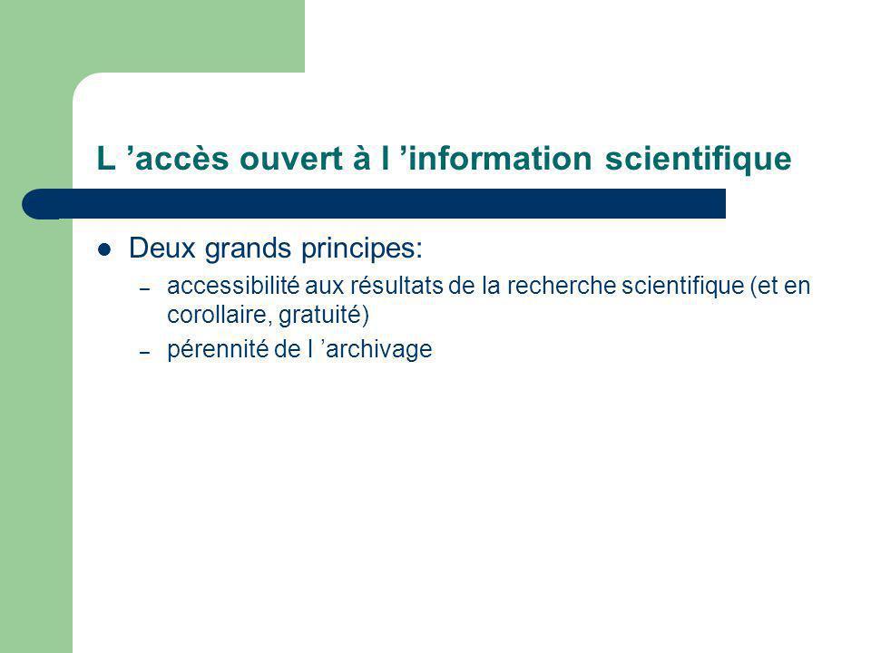 L accès ouvert à l information scientifique Deux grands principes: – accessibilité aux résultats de la recherche scientifique (et en corollaire, gratuité) – pérennité de l archivage