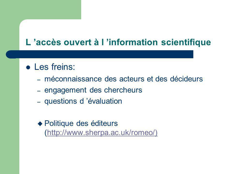 L accès ouvert à l information scientifique Les freins: – méconnaissance des acteurs et des décideurs – engagement des chercheurs – questions d évaluation Politique des éditeurs (http://www.sherpa.ac.uk/romeo/)http://www.sherpa.ac.uk/romeo/)