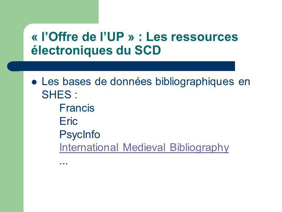 « lOffre de lUP » : Les ressources électroniques du SCD Les bases de données bibliographiques en SHES : Francis Eric PsycInfo International Medieval Bibliography...