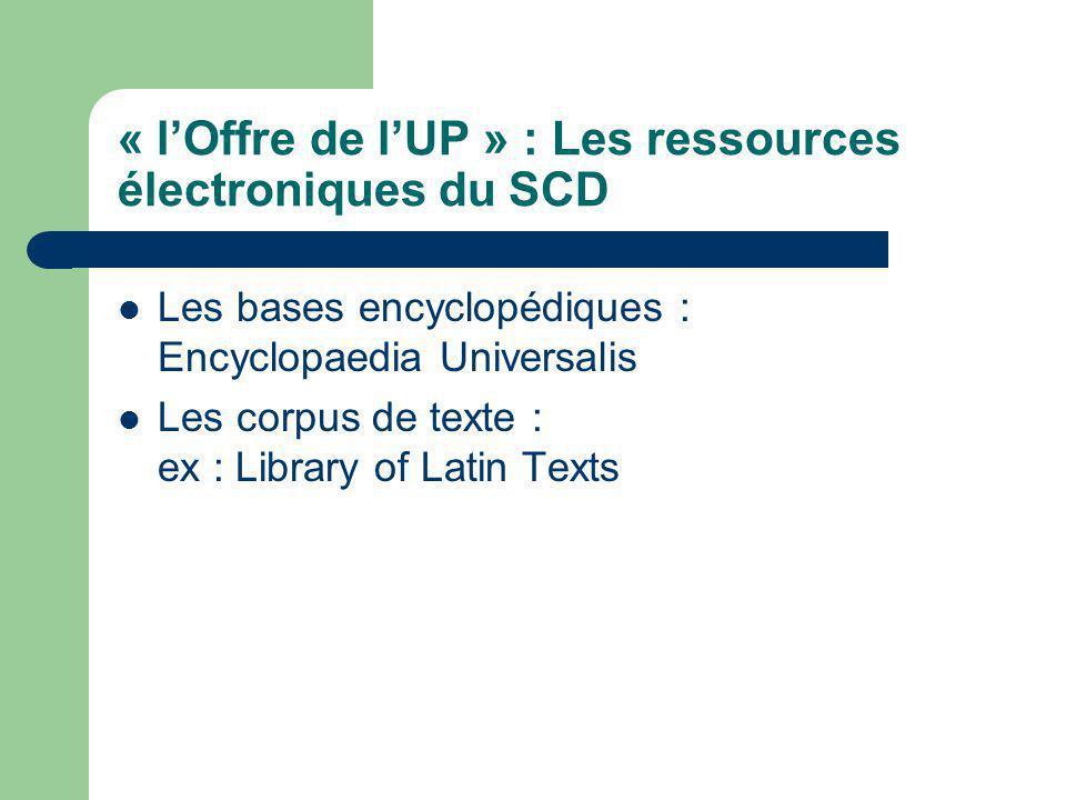 « lOffre de lUP » : Les ressources électroniques du SCD Les bases encyclopédiques : Encyclopaedia Universalis Les corpus de texte : ex : Library of Latin Texts