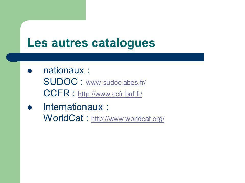 Les autres catalogues nationaux : SUDOC : www.sudoc.abes.fr/ CCFR : http://www.ccfr.bnf.fr/ www.sudoc.abes.fr/ http://www.ccfr.bnf.fr/ Internationaux : WorldCat : http://www.worldcat.org/ http://www.worldcat.org/