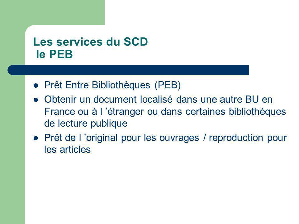 Les services du SCD le PEB Prêt Entre Bibliothèques (PEB) Obtenir un document localisé dans une autre BU en France ou à l étranger ou dans certaines bibliothèques de lecture publique Prêt de l original pour les ouvrages / reproduction pour les articles