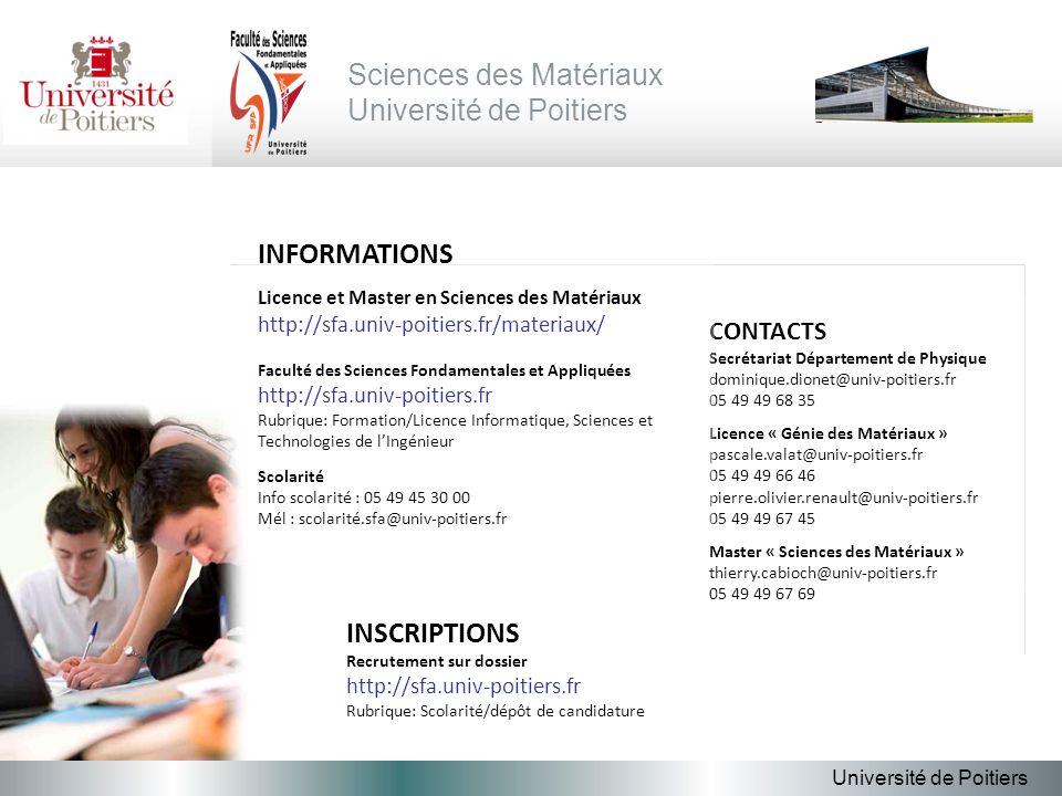 Sciences des Matériaux Université de Poitiers CONTACTS Secrétariat Département de Physique dominique.dionet@univ-poitiers.fr 05 49 49 68 35 Licence « Génie des Matériaux » pascale.valat@univ-poitiers.fr 05 49 49 66 46 pierre.olivier.renault@univ-poitiers.fr 05 49 49 67 45 Master « Sciences des Matériaux » thierry.cabioch@univ-poitiers.fr 05 49 49 67 69 INFORMATIONS Licence et Master en Sciences des Matériaux http://sfa.univ-poitiers.fr/materiaux/ Faculté des Sciences Fondamentales et Appliquées http://sfa.univ-poitiers.fr Rubrique: Formation/Licence Informatique, Sciences et Technologies de lIngénieur Scolarité Info scolarité : 05 49 45 30 00 Mél : scolarité.sfa@univ-poitiers.fr INSCRIPTIONS Recrutement sur dossier http://sfa.univ-poitiers.fr Rubrique: Scolarité/dépôt de candidature