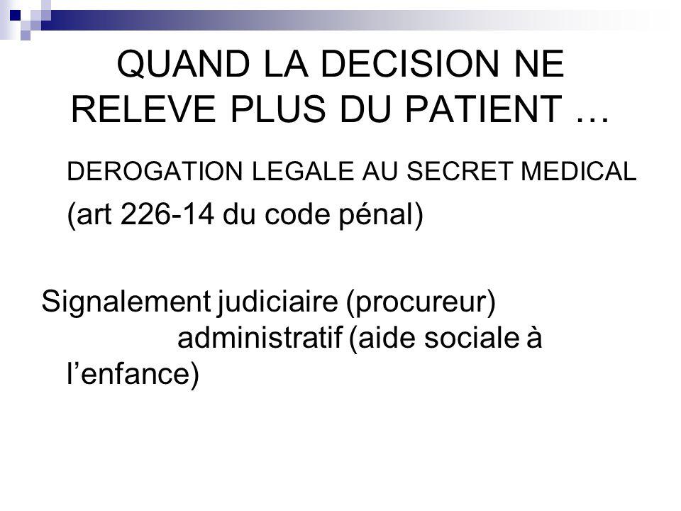QUAND LA DECISION NE RELEVE PLUS DU PATIENT … DEROGATION LEGALE AU SECRET MEDICAL (art 226-14 du code pénal) Signalement judiciaire (procureur) admini