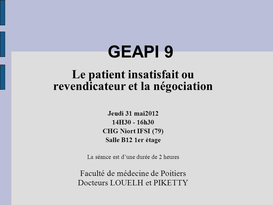 GEAPI 9 Le patient insatisfait ou revendicateur et la négociation Jeudi 31 mai2012 14H30 - 16h30 CHG Niort IFSI (79) Salle B12 1er étage La séance est