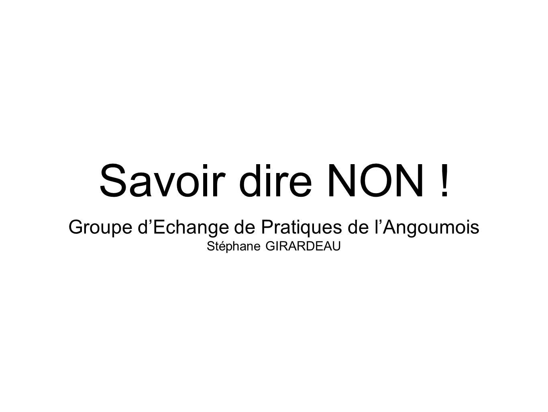 Savoir dire NON ! Groupe dEchange de Pratiques de lAngoumois Stéphane GIRARDEAU