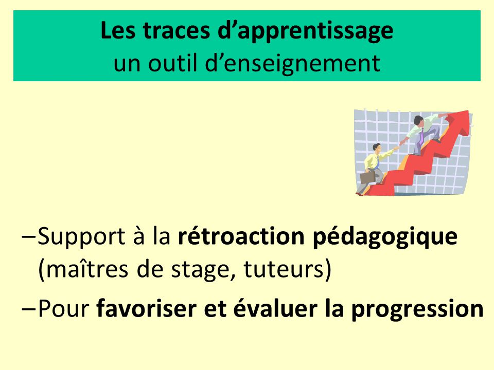 –Support à la rétroaction pédagogique (maîtres de stage, tuteurs) –Pour favoriser et évaluer la progression Les traces dapprentissage un outil denseig