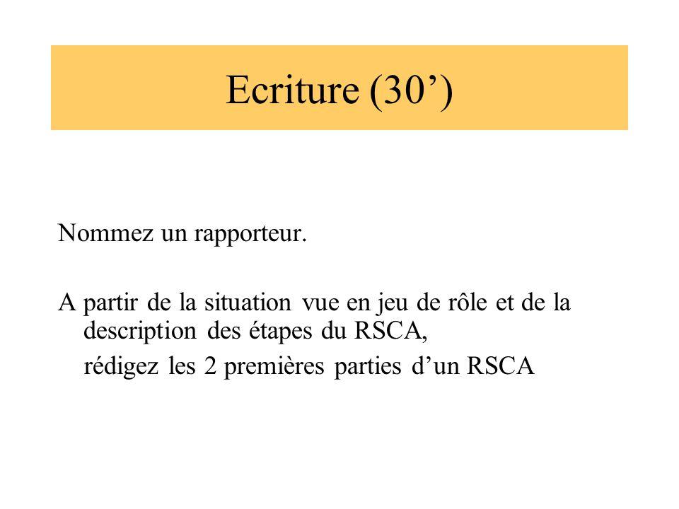 Ecriture (30) Nommez un rapporteur. A partir de la situation vue en jeu de rôle et de la description des étapes du RSCA, rédigez les 2 premières parti