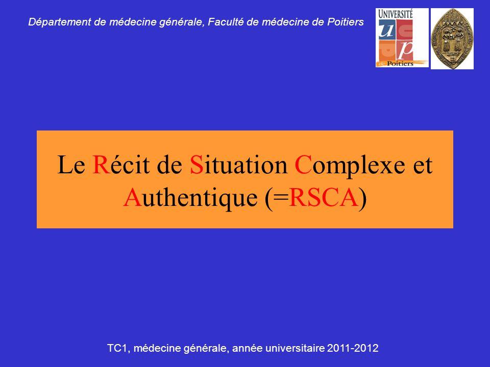 Le Récit de Situation Complexe et Authentique (=RSCA) Département de médecine générale, Faculté de médecine de Poitiers TC1, médecine générale, année