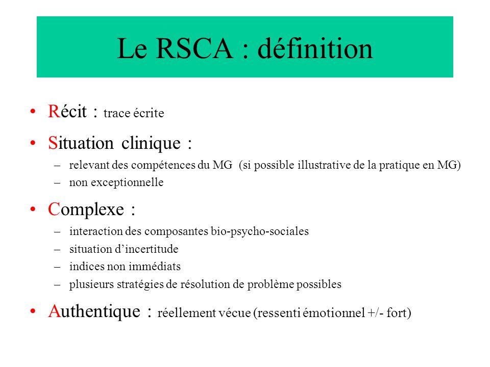 Le RSCA : définition Récit : trace écrite Situation clinique : –relevant des compétences du MG (si possible illustrative de la pratique en MG) –non ex