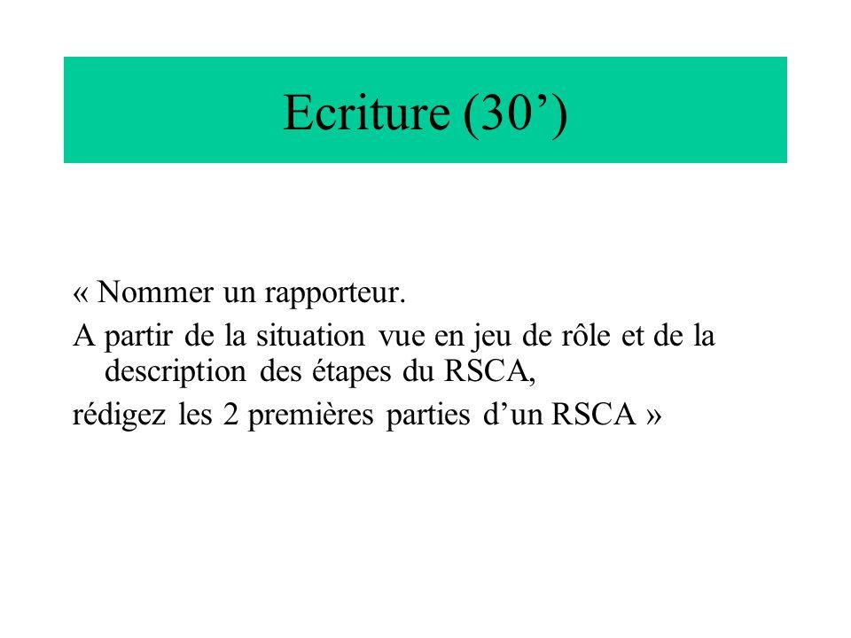 Ecriture (30) « Nommer un rapporteur. A partir de la situation vue en jeu de rôle et de la description des étapes du RSCA, rédigez les 2 premières par