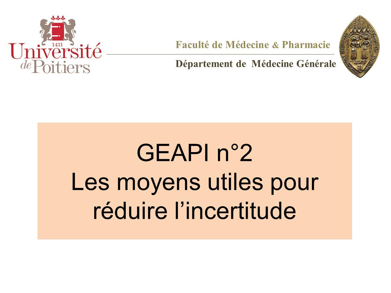 GEAPI n°2 Les moyens utiles pour réduire lincertitude Faculté de Médecine & Pharmacie Département de Médecine Générale