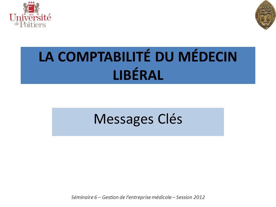 LA COMPTABILITÉ DU MÉDECIN LIBÉRAL Messages Clés Séminaire 6 – Gestion de lentreprise médicale – Session 2012