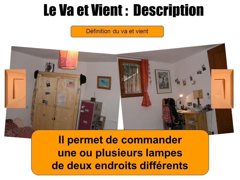 Le Va et Vient : Description Définition du va et vient Il permet de commander une ou plusieurs lampes de deux endroits différents