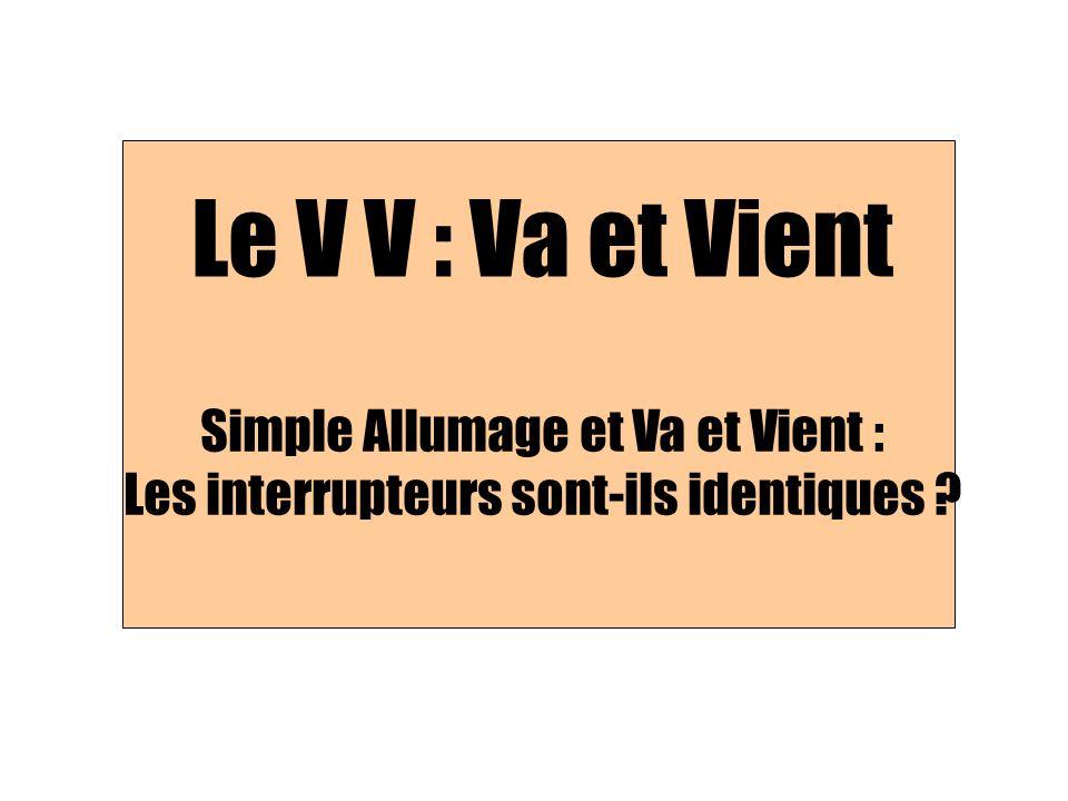 Le V V : Va et Vient Simple Allumage et Va et Vient : Les interrupteurs sont-ils identiques ?