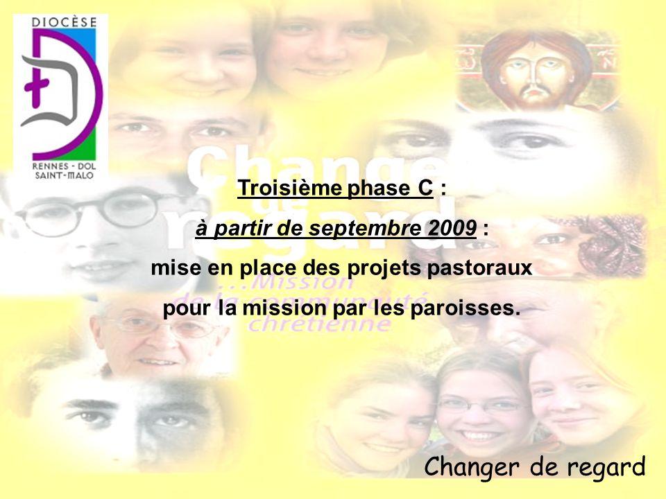 Changer de regard Troisième phase C : à partir de septembre 2009 : mise en place des projets pastoraux pour la mission par les paroisses.