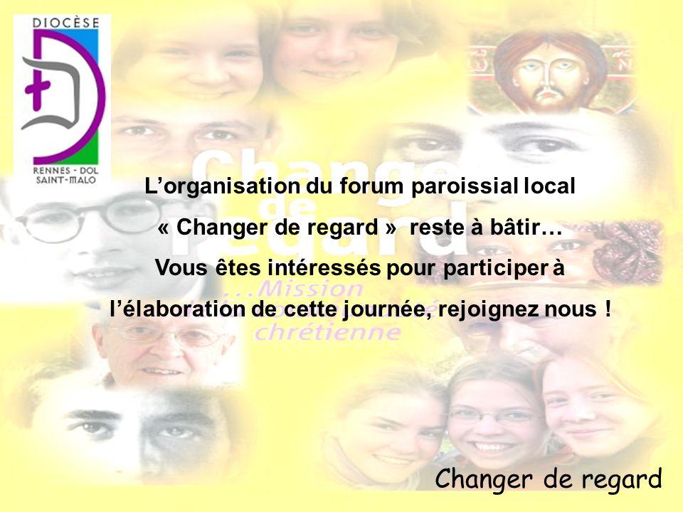 Changer de regard Lorganisation du forum paroissial local « Changer de regard » reste à bâtir… Vous êtes intéressés pour participer à lélaboration de