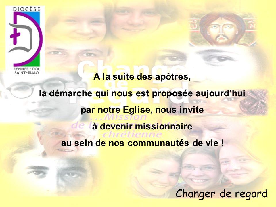 Changer de regard A la suite des apôtres, la démarche qui nous est proposée aujourdhui par notre Eglise, nous invite à devenir missionnaire au sein de